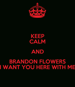 Poster: KEEP CALM AND BRANDON FLOWERS I WANT YOU HERE WITH ME