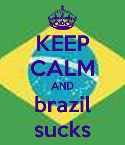 Poster: KEEP CALM AND brazil sucks