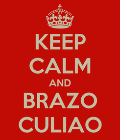 Poster: KEEP CALM AND BRAZO CULIAO