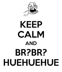 Poster: KEEP CALM AND BR?BR? HUEHUEHUE