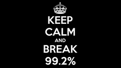 Poster: KEEP CALM AND BREAK 99.2%