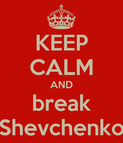 Poster: KEEP CALM AND break Shevchenko