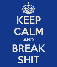 Poster: KEEP CALM AND BREAK SHIT