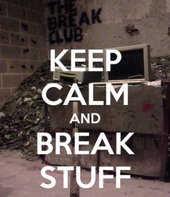 Poster: KEEP CALM AND BREAK STUFF