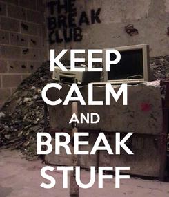 Poster: KEEP CALM AND BREAK STUFF