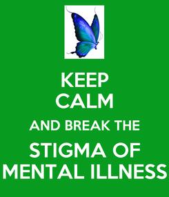 Poster: KEEP CALM AND BREAK THE STIGMA OF MENTAL ILLNESS