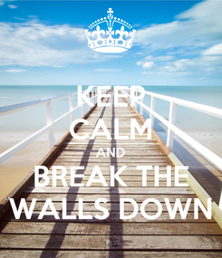 Poster: KEEP CALM AND BREAK THE WALLS DOWN