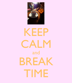 Poster: KEEP CALM and BREAK TIME