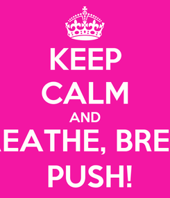 Poster: KEEP CALM AND BREATHE, BREATHE, BREATHE ... AND  PUSH!