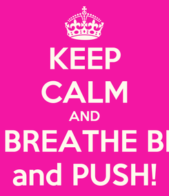 Poster: KEEP CALM AND BREATHE BREATHE BREATHE ... and PUSH!