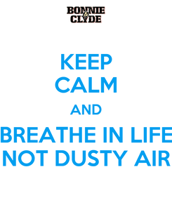 Poster: KEEP CALM AND BREATHE IN LIFE NOT DUSTY AIR