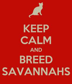 Poster: KEEP CALM AND BREED SAVANNAHS