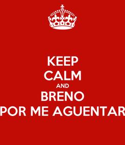Poster: KEEP CALM AND BRENO POR ME AGUENTAR