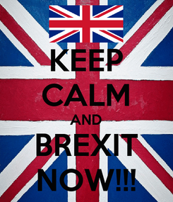 Poster: KEEP CALM AND BREXIT NOW!!!