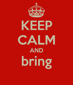 Poster: KEEP CALM AND bring