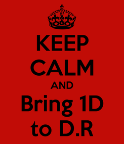 Poster: KEEP CALM AND Bring 1D to D.R