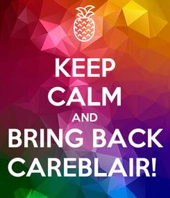 Poster: KEEP CALM AND BRING BACK CAREBLAIR!