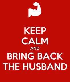 Poster: KEEP CALM AND BRING BACK THE HUSBAND