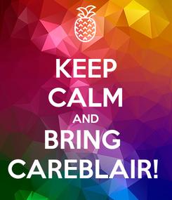 Poster: KEEP CALM AND BRING  CAREBLAIR!