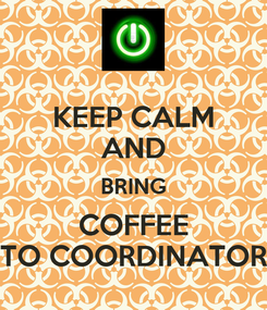 Poster: KEEP CALM AND BRING COFFEE TO COORDINATOR