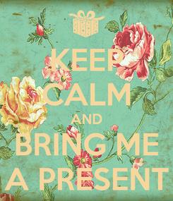 Poster: KEEP CALM AND BRING ME A PRESENT