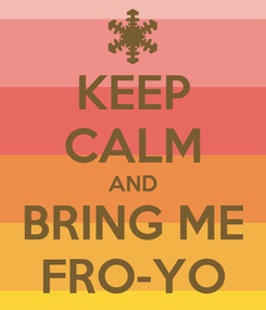 Poster: KEEP CALM AND BRING ME FRO-YO