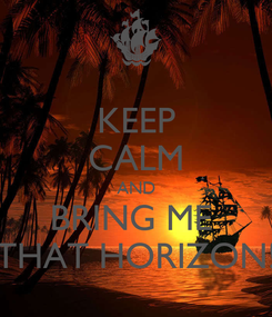 Poster: KEEP CALM AND BRING ME  THAT HORIZON!