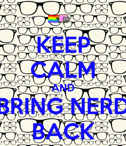 Poster: KEEP CALM AND BRING NERD BACK