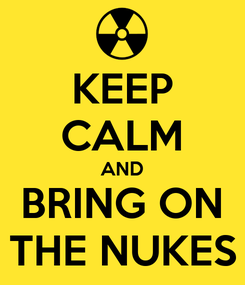 Poster: KEEP CALM AND BRING ON THE NUKES