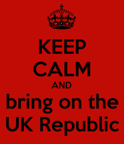 Poster: KEEP CALM AND bring on the UK Republic