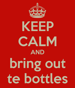 Poster: KEEP CALM AND bring out te bottles