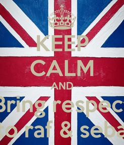 Poster: KEEP CALM AND Bring respect to raf & seba