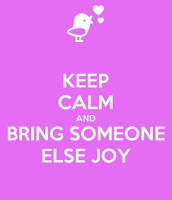 Poster: KEEP CALM AND BRING SOMEONE ELSE JOY