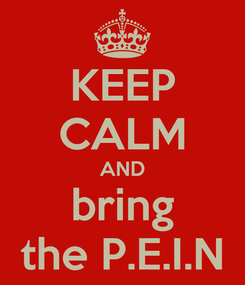 Poster: KEEP CALM AND bring the P.E.I.N