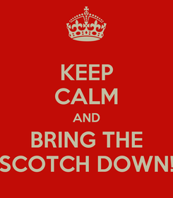 Poster: KEEP CALM AND BRING THE SCOTCH DOWN!