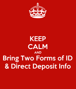 Poster: KEEP CALM AND Bring Two Forms of ID & Direct Deposit Info