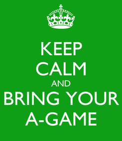 Poster: KEEP CALM AND BRING YOUR A-GAME
