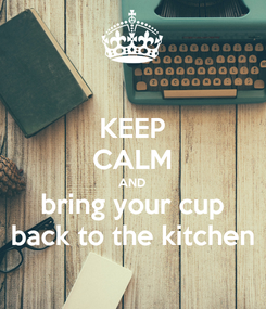 Poster: KEEP CALM AND bring your cup back to the kitchen