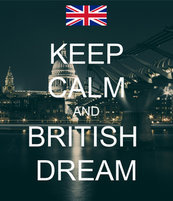 Poster: KEEP CALM AND BRITISH  DREAM