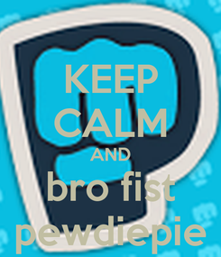 Poster: KEEP CALM AND bro fist pewdiepie