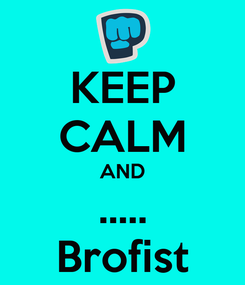Poster: KEEP CALM AND ..... Brofist