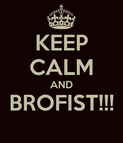 Poster: KEEP CALM AND BROFIST!!!