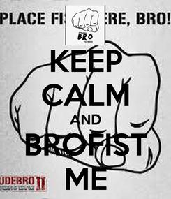Poster: KEEP CALM AND BROFIST ME