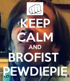 Poster: KEEP CALM AND BROFIST  PEWDIEPIE
