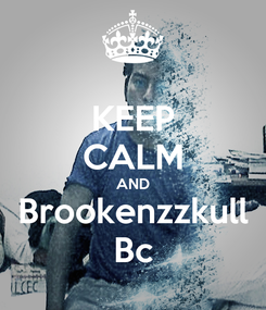 Poster: KEEP CALM AND Brookenzzkull Bc
