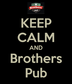 Poster: KEEP CALM AND Brothers Pub