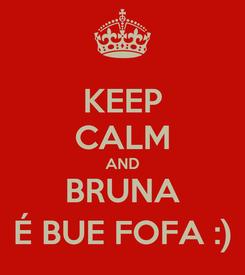Poster: KEEP CALM AND BRUNA É BUE FOFA :)