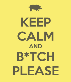 Poster: KEEP CALM AND B*TCH PLEASE