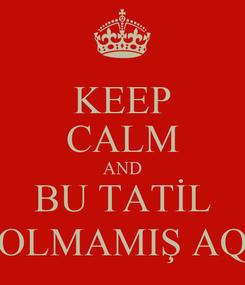 Poster: KEEP CALM AND BU TATİL OLMAMIŞ AQ