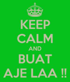 Poster: KEEP CALM AND BUAT AJE LAA !!